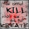 u cannot kill what u did not create